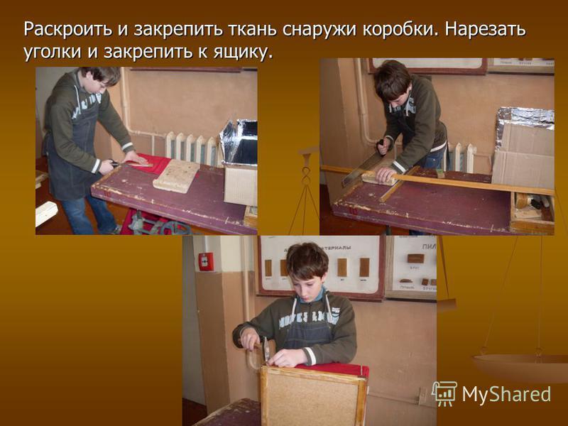Раскроить и закрепить ткань снаружи коробки. Нарезать уголки и закрепить к ящику.