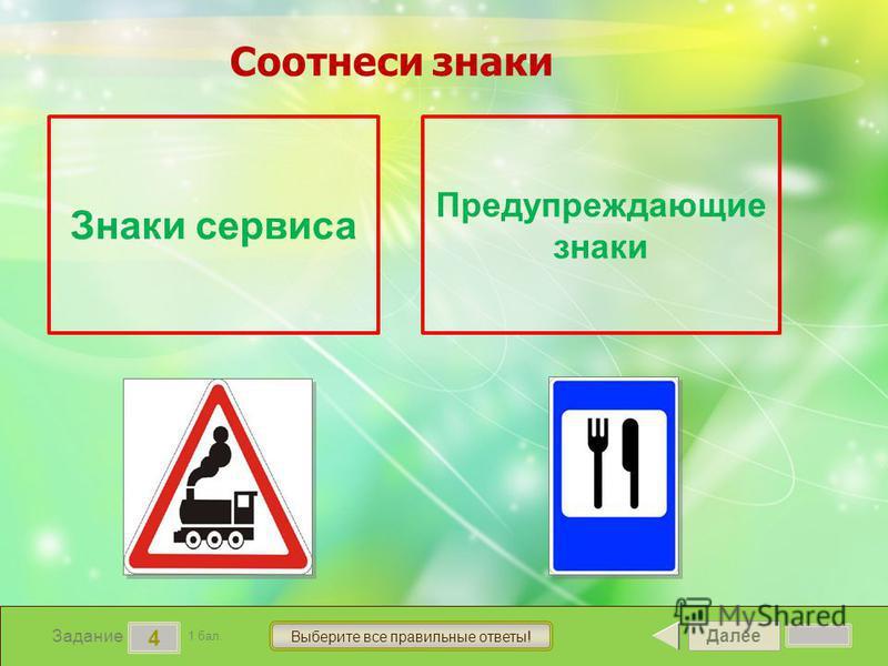 Далее 4 Задание 1 бал. Выберите все правильные ответы! Знаки сервиса Предупреждающие знаки Соотнеси знаки