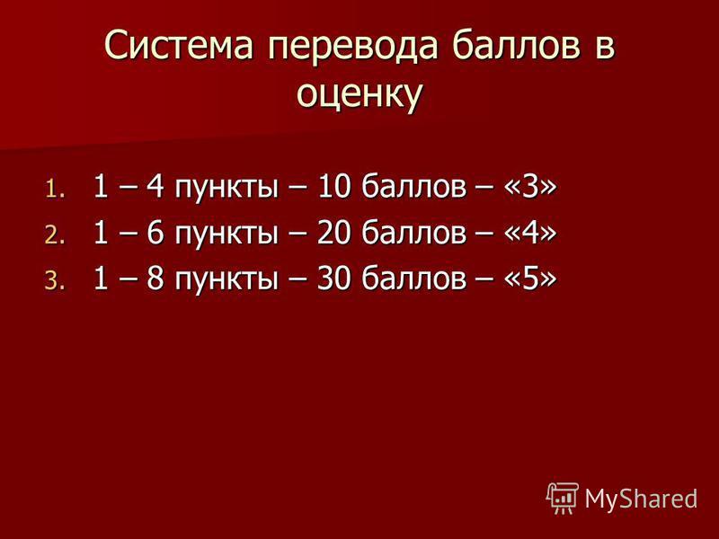Система перевода баллов в оценку 1. 1 – 4 пункты – 10 баллов – «3» 2. 1 – 6 пункты – 20 баллов – «4» 3. 1 – 8 пункты – 30 баллов – «5»
