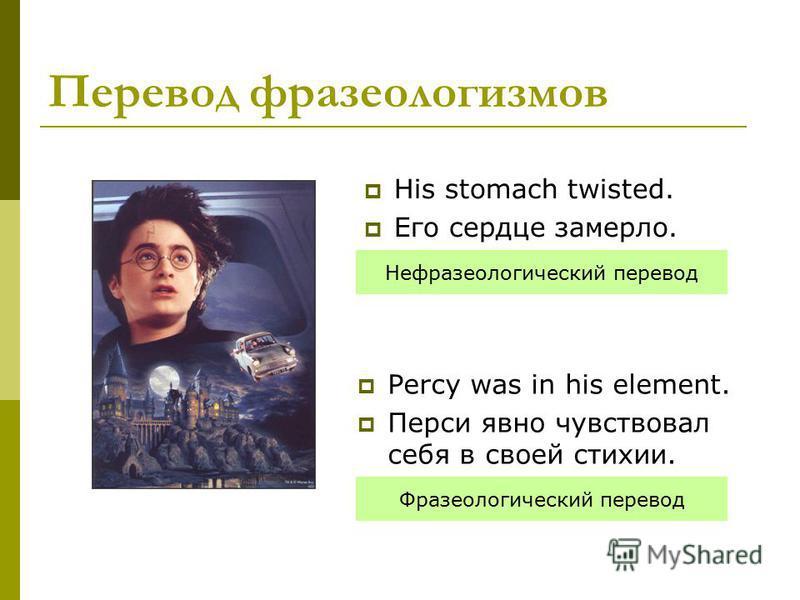 Перевод фразеологизмов His stomach twisted. Его сердце замерло. Percy was in his element. Перси явно чувствовал себя в своей стихии. Нефразеологический перевод Фразеологический перевод
