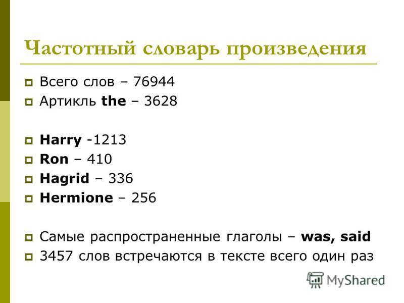 Частотный словарь произведения Всего слов – 76944 Артикль the – 3628 Harry -1213 Ron – 410 Hagrid – 336 Hermione – 256 Самые распространенные глаголы – was, said 3457 слов встречаются в тексте всего один раз