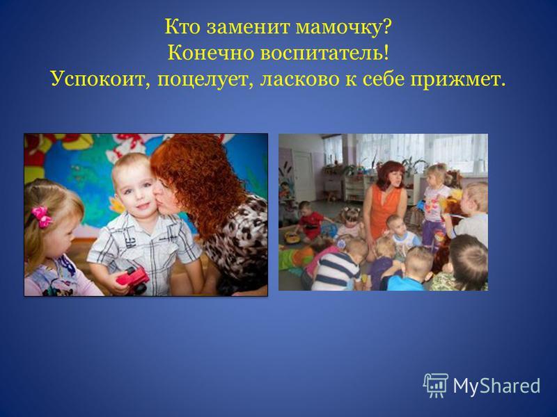 Кто заменит мамочку? Конечно воспитатель! Успокоит, поцелует, ласково к себе прижмет.