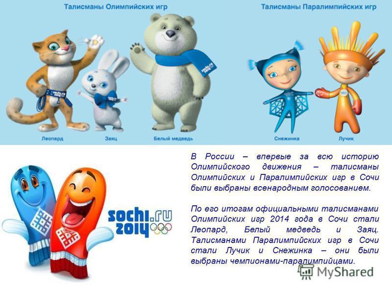 В России – впервые за всю историю Олимпийского движения – талисманы Олимпийских и Паралимпийских игр в Сочи были выбраны всенародным голосованием. По его итогам официальными талисманами Олимпийских игр 2014 года в Сочи стали Леопард, Белый медведь и