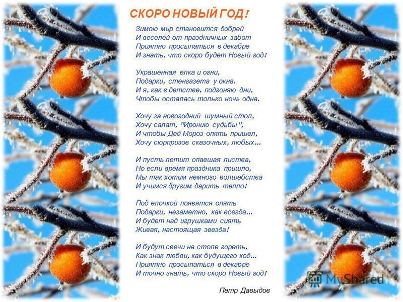 СКОРО НОВЫЙ ГОД ! Зимою мир становится добрей И веселей от праздничных забот Приятно просыпаться в декабре И знать, что скоро будет Новый год ! Украшенная елка и огни, Подарки, стенгазета у окна. И я, как в детстве, подгоняю дни, Чтобы осталась тольк