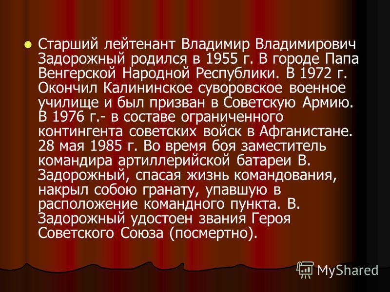 Старший лейтенант Владимир Владимирович Задорожный родился в 1955 г. В городе Папа Венгерской Народной Республики. В 1972 г. Окончил Калининское суворовское военное училище и был призван в Советскую Армию. В 1976 г.- в составе ограниченного континген