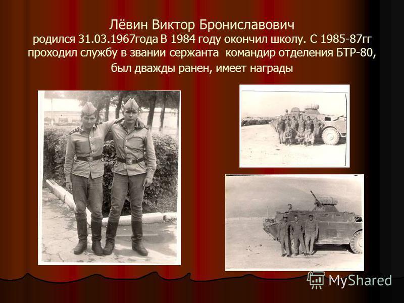 Лёвин Виктор Брониславович родился 31.03.1967 года В 1984 году окончил школу. С 1985-87 гг проходил службу в звании сержанта командир отделения БТР-80, был дважды ранен, имеет награды
