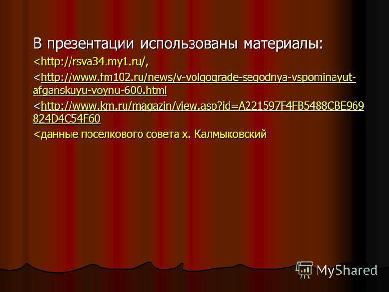 В презентации использованы материалы: <http://rsva34.my1.ru/, <http://www.fm102.ru/news/v-volgograde-segodnya-vspominayut- afganskuyu-voynu-600. html http://www.fm102.ru/news/v-volgograde-segodnya-vspominayut- afganskuyu-voynu-600.htmlhttp://www.fm10
