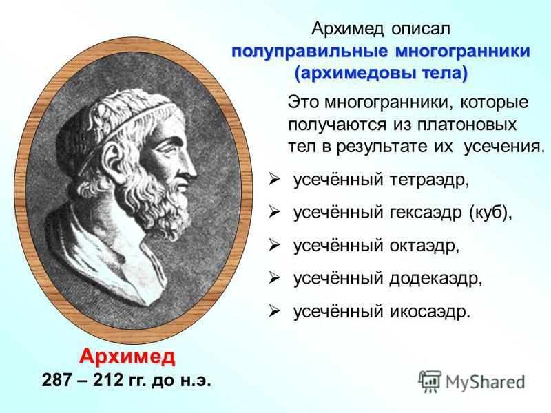 Архимед 287 – 212 гг. до н.э. Это многогранники, которые получаются из платоновых тел в результате их усечения. усечённый тетраэдр, усечённый кексаэдр (куб), усечённый октаэдр, усечённый додекаэдр, усечённый икосаэдр. Архимед описал полуправильные мн