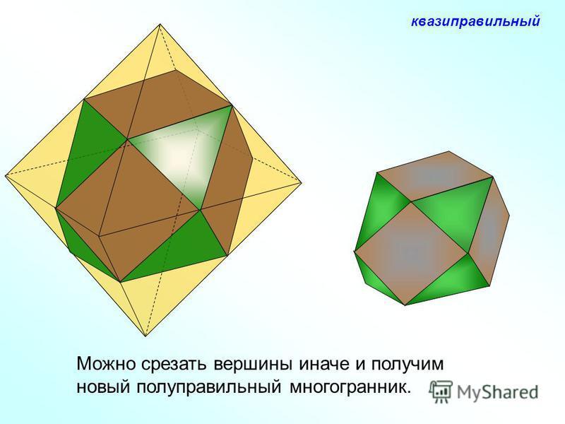 Можно срезать вершины иначе и получим новый полуправильный многогранник. квази правильный