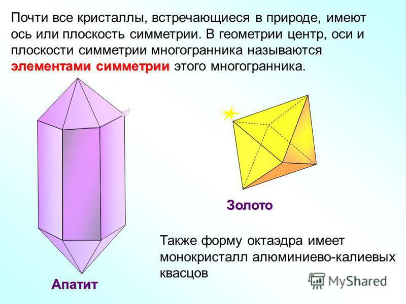 Почти все кристаллы, встречающиеся в природе, имеют элементами симметрии ось или плоскость симметрии. В геометрии центр, оси и плоскости симметрии многогранника называются элементами симметрии этого многогранника. Апатит Золото Также форму октаэдра и