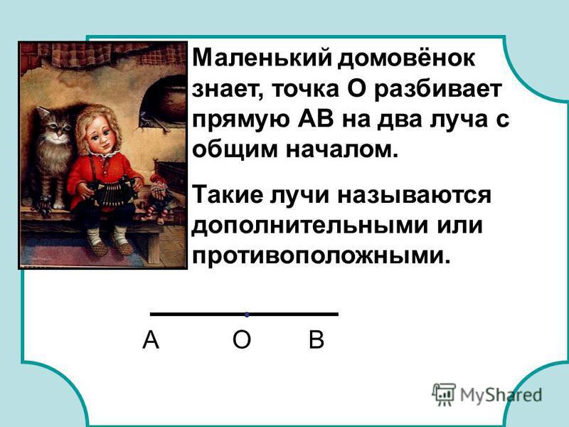 Маленький домовёнок знает, точка О разбивает прямую АВ на два луча с общим началом. Такие лучи называются дополнительными или противоположными. ОАВ