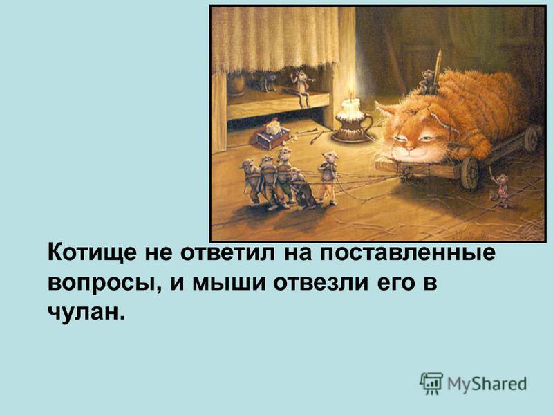Котище не ответил на поставленные вопросы, и мыши отвезли его в чулан.