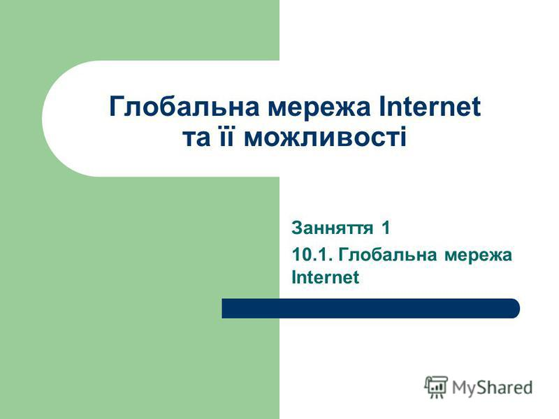 Глобальна мережа Internet та її можливості Занняття 1 10.1. Глобальна мережа Internet