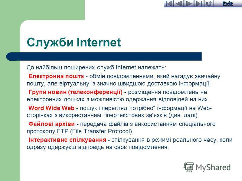 Exit Служби Internet До найбільш поширених служб Internet належать: Електронна пошта - обмін повідомленнями, який нагадує звичайну пошту, але віртуальну із значно швидшою доставкою інформації. Групи новин (телеконференції) - розміщення повідомлень на