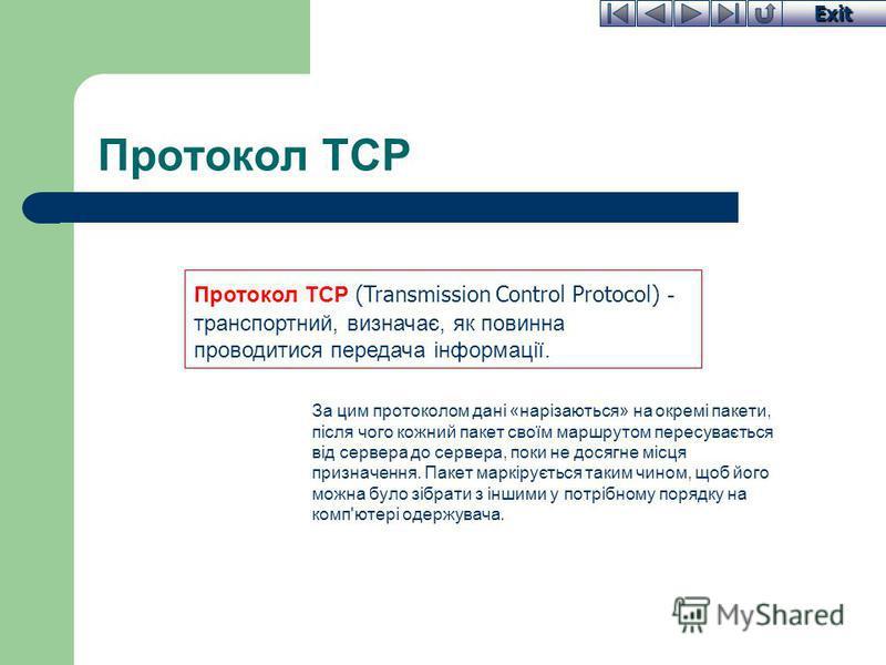 Exit Протокол TCP За цим протоколом дані «нарізаються» на окремі пакети, після чого кожний пакет своїм маршрутом пересувається від сервера до сервера, поки не досягне місця призначення. Пакет маркірується таким чином, щоб його можна було зібрати з ін