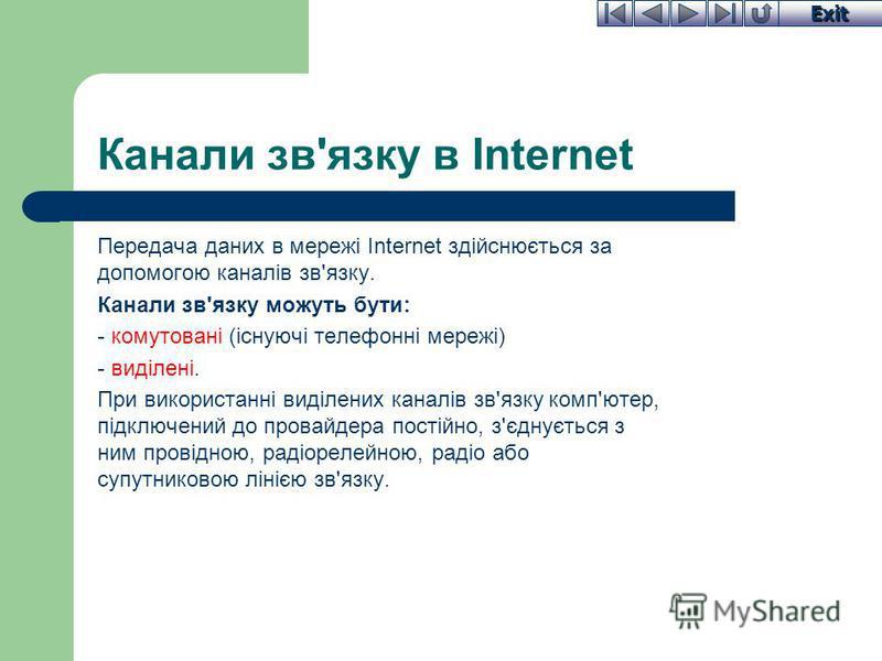 Exit Канали зв'язку в Internet Передача даних в мережі Internet здійснюється за допомогою каналів зв'язку. Канали зв'язку можуть бути: - комутовані (існуючі телефонні мережі) - виділені. При використанні виділених каналів зв'язку комп'ютер, підключен