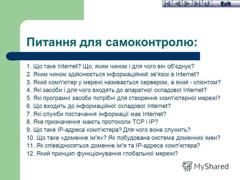 Exit Питання для самоконтролю: 1. Що таке Internet? Що, яким чином і для чого він об'єднує? 2. Яким чином здійснюється інформаційний зв'язок в Internet? 3. Який комп'ютер у мережі називається сервером, а який - клієнтом? 4. Які засоби і для чого вход