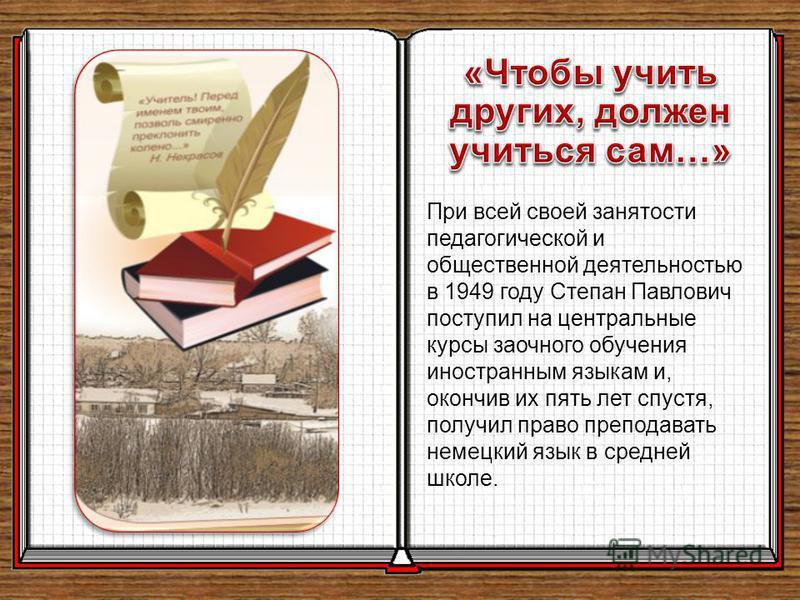 При всей своей занятости педагогической и общественной деятельностью в 1949 году Степан Павлович поступил на центральные курсы заочного обучения иностранным языкам и, окончив их пять лет спустя, получил право преподавать немецкий язык в средней школе