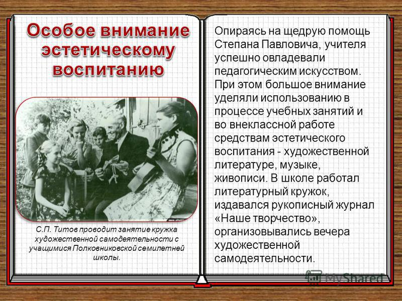 Опираясь на щедрую помощь Степана Павловича, учителя успешно овладевали педагогическим искусством. При этом большое внимание уделяли использованию в процессе учебных занятий и во внеклассной работе средствам эстетического воспитания - художественной