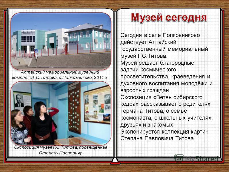 Сегодня в селе Полковниково действует Алтайский государственный мемориальный музей Г.С.Титова. Музей решает благородные задачи космического просветительства, краеведения и духовного воспитания молодёжи и взрослых граждан. Экспозиция «Ветвь сибирского