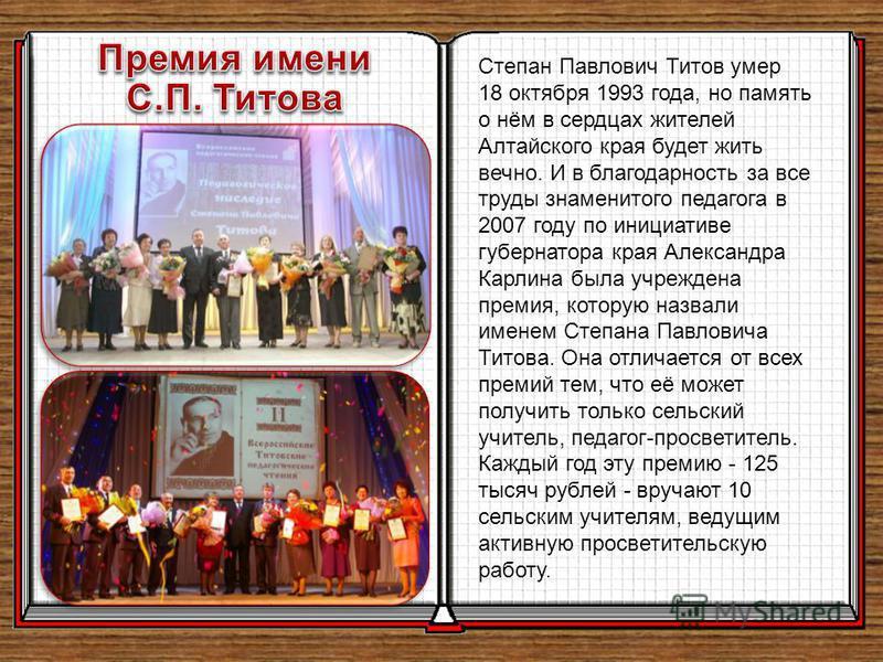 Степан Павлович Титов умер 18 октября 1993 года, но память о нём в сердцах жителей Алтайского края будет жить вечно. И в благодарность за все труды знаменитого педагога в 2007 году по инициативе губернатора края Александра Карлина была учреждена прем