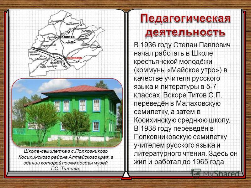 В 1936 году Степан Павлович начал работать в Школе крестьянской молодёжи (коммуны «Майское утро») в качестве учителя русского языка и литературы в 5-7 классах. Вскоре Титов С.П. переведён в Малаховскую семилетку, а затем в Косихинскую среднюю школу.