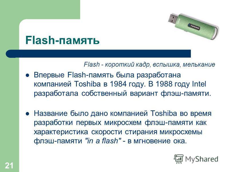 20 Flash-память Преимущества flash-памяти: – Способна выдерживать механические нагрузки в 5-10 раз превышающие предельно допустимые для обычных жёстких дисков. – Потребляет примерно в 10-20 раз меньше энергии во время работы, чем жёсткие дискам и нос