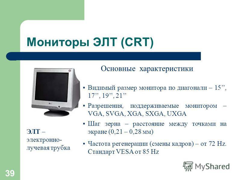 38 Мониторы ЭЛТ (CRT) Свечение люминофора экрана под воздействием электронного луча, формируемого электронной пушкой. Люминофор - вещество, которое испускает свет при бомбардировке заряженными частицами. Люминофорный слой состоит из маленьких элемент