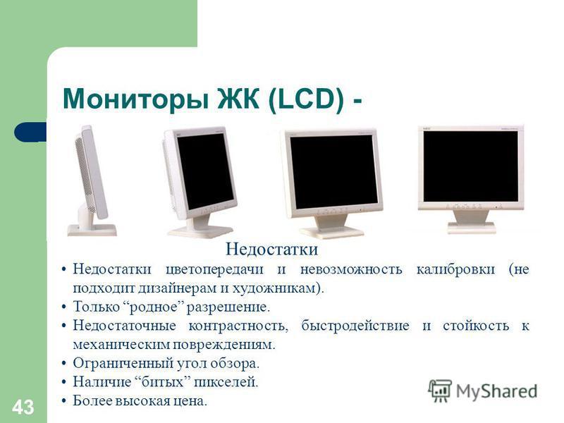 42 Мониторы ЖК (LCD) + ЖК – жидко- кристаллические LCD – Liquid Crystal Display При сравнимом размере диагонали видимой области 14 LCD 15 ЭЛТ Бликов на экране в 3 и более раз меньше (меньше коэффициент отражения). Не создает вредного для здоровья пос
