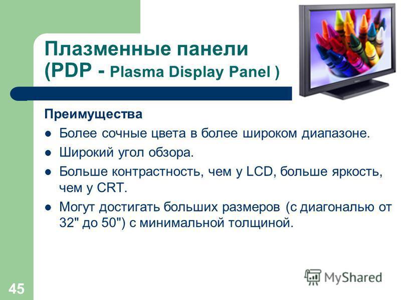 44 Плазменные панели (PDP - Plasma Display Panel ) Как и в CRT-мониторе, в плазменном светится люминофор, но не под воздействием потока электронов, а под воздействием плазменного разряда. Каждая ячейка плазменного дисплея - флуоресцентная мини- лампа