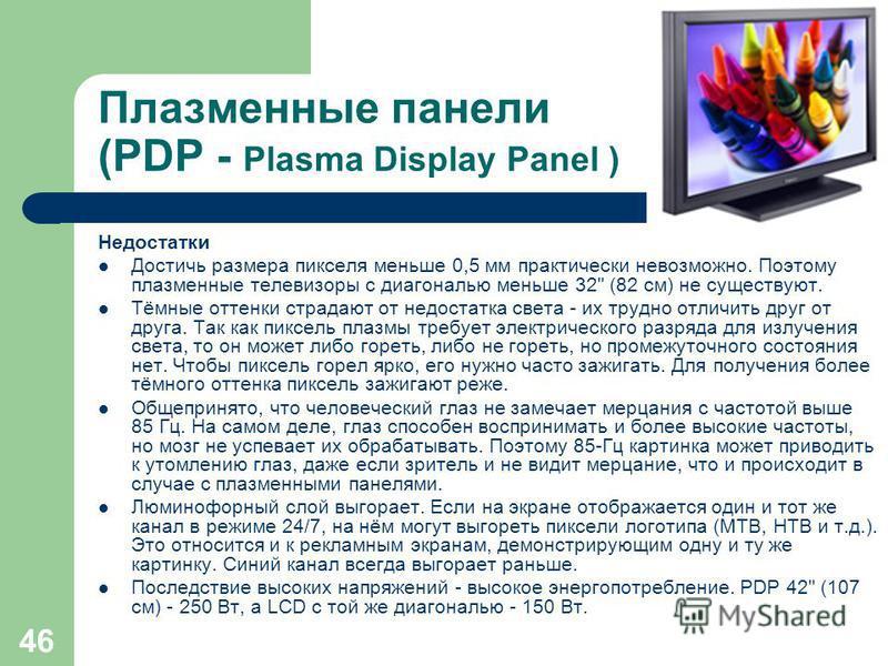 45 Плазменные панели (PDP - Plasma Display Panel ) Преимущества Более сочные цвета в более широком диапазоне. Широкий угол обзора. Больше контрастность, чем у LCD, больше яркость, чем у CRT. Могут достигать больших размеров (с диагональю от 32