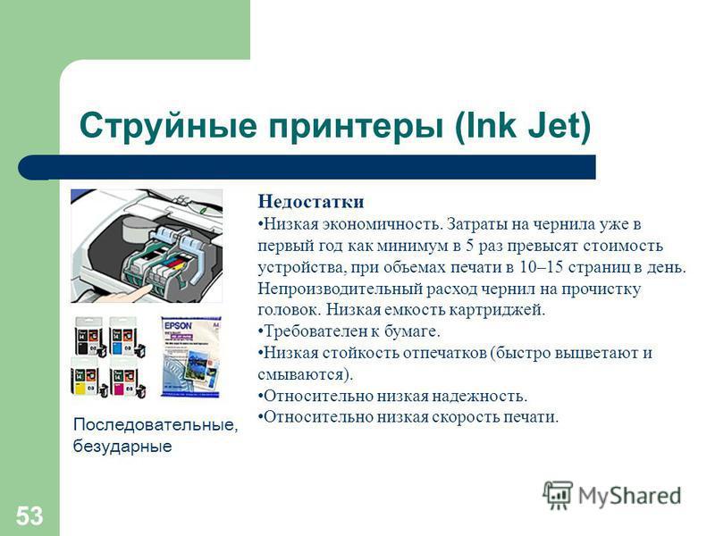 52 Струйные принтеры (Ink Jet) Принцип действия Изображение формируется из микрокапель ( ~ 50 мкм) чернил, которые выдуваются из сопел картриджа. Каждая строка цветного изображения проходится как минимум 4 раза (CMYK). Количество сопел обычно от 16 д