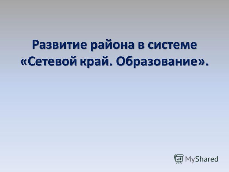 Развитие района в системе «Сетевой край. Образование».