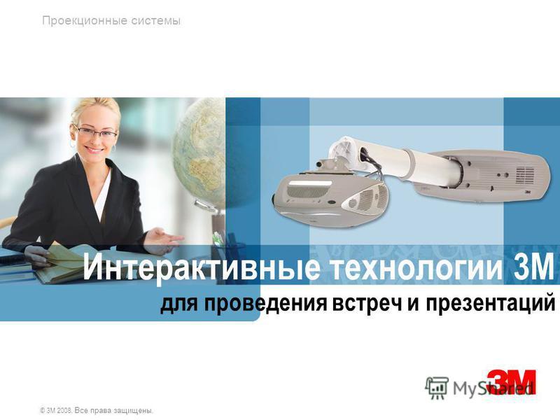 Проекционные системы © 3M 2008. Все права защищены. Интерактивные технологии 3М для проведения встреч и презентаций