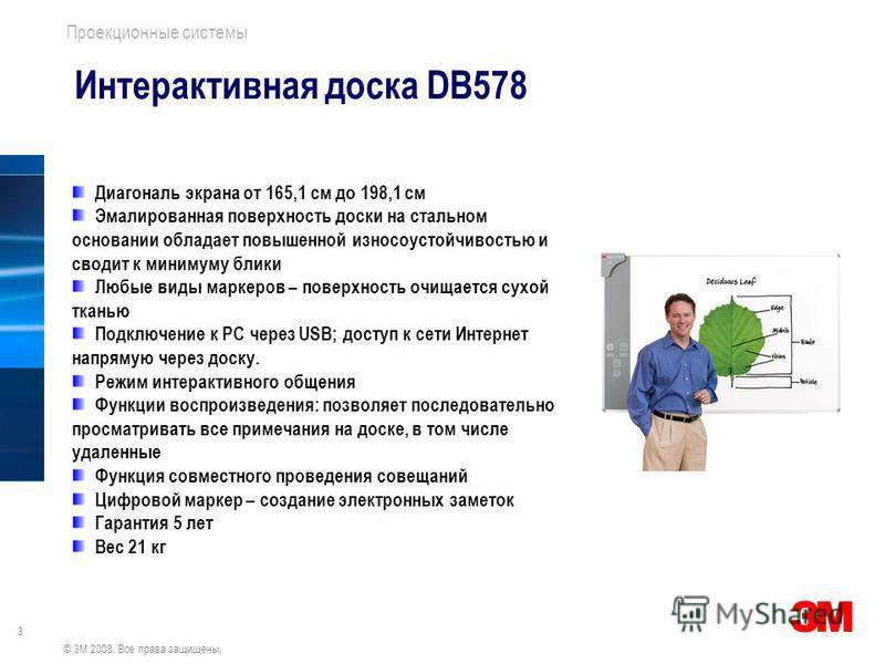 3 Проекционные системы © 3M 2008. Все права защищены. Интерактивная доска DB578 Диагональ экрана от 165,1 см до 198,1 см Эмалированная поверхность доски на стальном основании обладает повышенной износоустойчивостью и сводит к минимуму блики Любые вид
