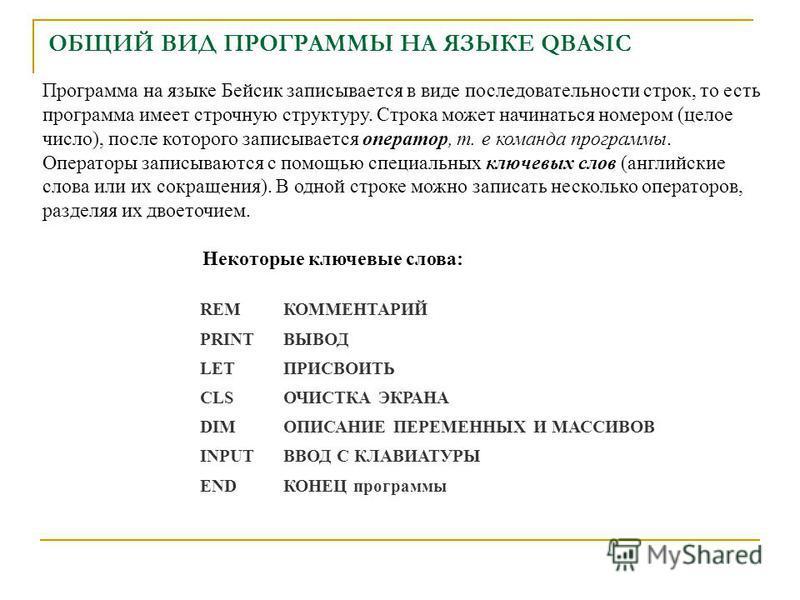 ОБЩИЙ ВИД ПРОГРАММЫ НА ЯЗЫКЕ QBASIC Программа на языке Бейсик записывается в виде последовательности строк, то есть программа имеет строчную структуру. Строка может начинаться номером (целое число), после которого записывается оператор, т. е команда