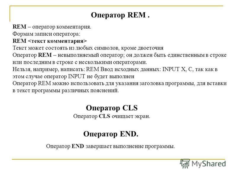 Оператор REM. REM – оператор комментария. Формам записи оператора: REM Текст может состоять из любых символов, кроме двоеточия Оператор REM – невыполняемый оператор; он должен быть единственным в строке или последним в строке с несколькими операторам