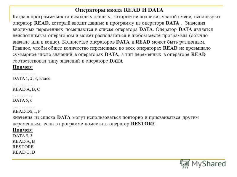 Операторы ввода READ И DATA Когда в программе много исходных данных, которые не подлежат частой смене, используют оператор READ, который вводит данные в программу из оператора DATA. Значения вводимых переменных помещаются в списке оператора DATA. Опе
