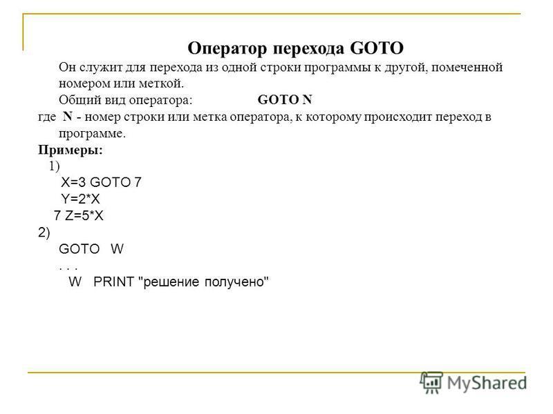 Оператор перехода GOTO Он служит для перехода из одной строки программы к другой, помеченной номером или меткой. Общий вид оператора: GOTO N где N - номер строки или метка оператора, к которому происходит переход в программе. Примеры: 1) X=3 GOTO 7 Y