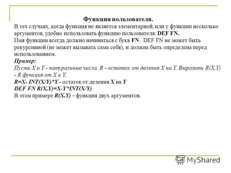Функция пользователя. В тех случаях, когда функция не является элементарной, или у функции несколько аргументов, удобно использовать функцию пользователя: DEF FN. Имя функции всегда должно начинаться с букв FN. DEF FN не может быть рекурсивной (не мо