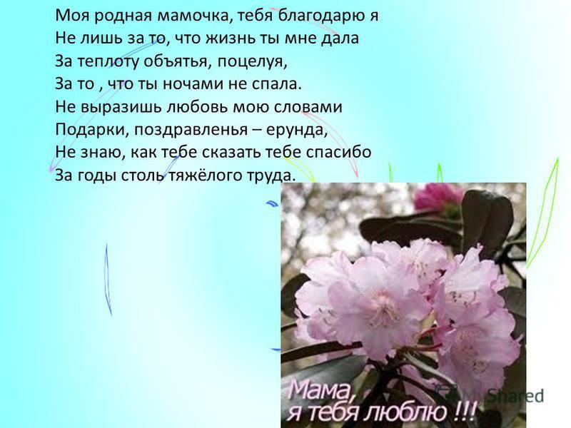 Моя родная мамочка, тебя благодарю я Не лишь за то, что жизнь ты мне дала За теплоту объятья, поцелуя, За то, что ты ночами не спала. Не выразишь любовь мою словами Подарки, поздравленья – ерунда, Не знаю, как тебе сказать тебе спасибо За годы столь
