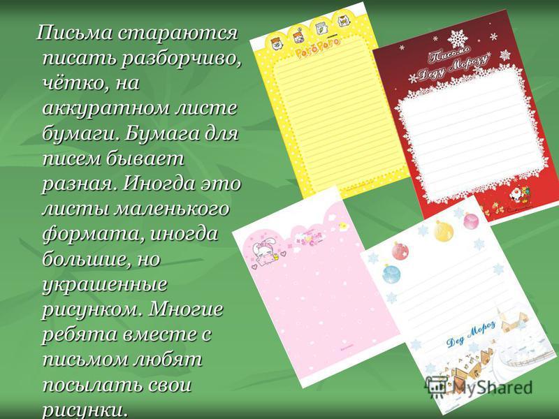 Письма стараются писать разборчиво, чётко, на аккуратном листе бумаги. Бумага для писем бывает разная. Иногда это листы маленького формата, иногда большие, но украшенные рисунком. Многие ребята вместе с письмом любят посылать свои рисунки. Письма ста