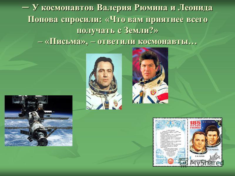 – У космонавтов Валерия Рюмина и Леонида Попова спросили: «Что вам приятнее всего получать с Земли?» – «Письма», – ответили космонавты…