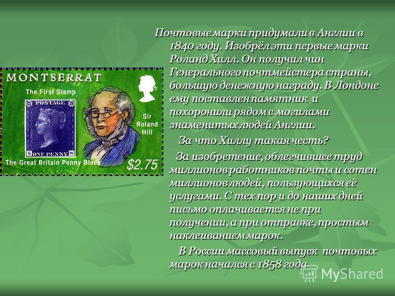 Почтовые марки придумали в Англии в 1840 году. Изобрёл эти первые марки Роланд Хилл. Он получил чин Генерального почтмейстера страны, большую денежную награду. В Лондоне ему поставлен памятник и похоронили рядом с могилами знаменитых людей Англии. За