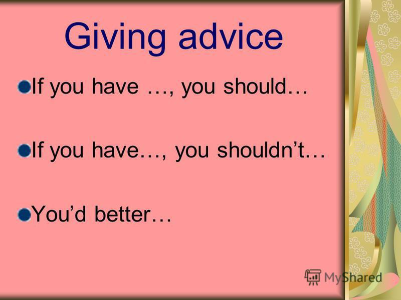 Giving advice If you have …, you should… If you have…, you shouldnt… Youd better…