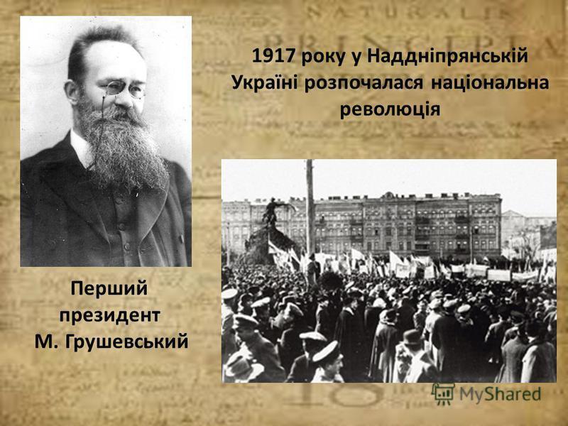 1917 року у Наддніпрянській Україні розпочалася національна революція Перший президент М. Грушевський
