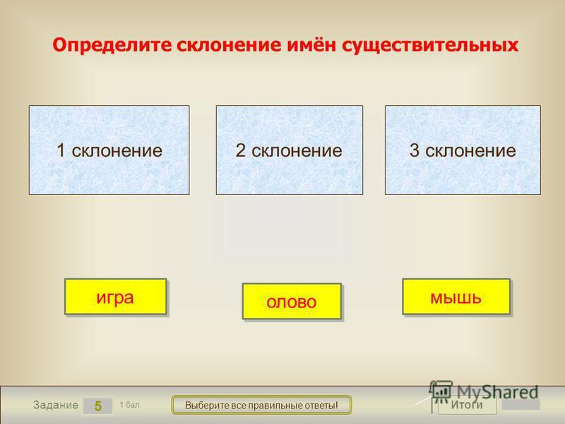 Итоги 5 Задание 1 бал. Выберите все правильные ответы! 1 склонение 2 склонение 3 склонение олово мышь игра Определите склонение имён существительных