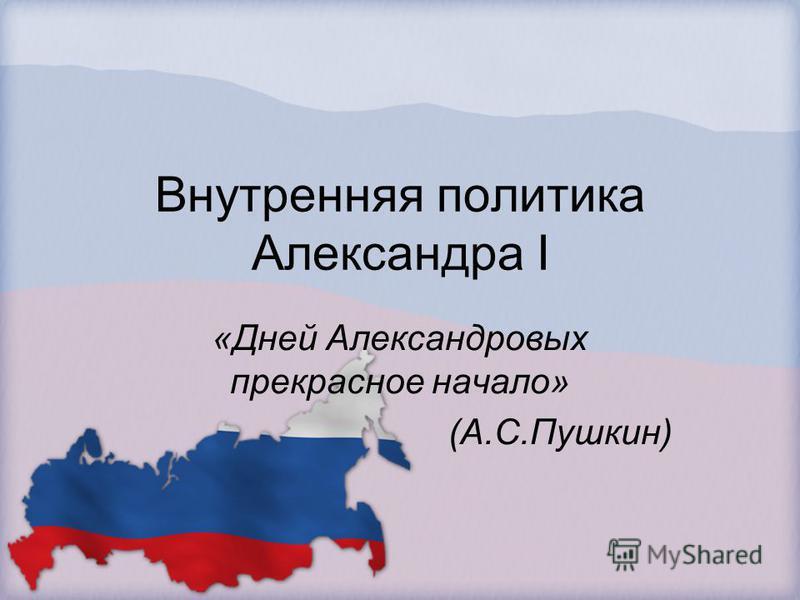 Внутренняя политика Александра I «Дней Александровых прекрасное начало» (А.С.Пушкин)