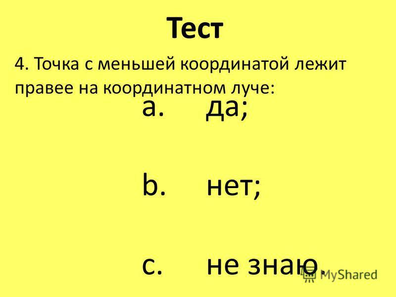 Тест 4. Точка с меньшей координатой лежит правее на координатном луче: a. да; b. нет; c. не знаю.