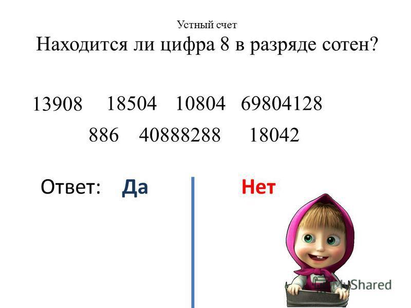 Устный счет Находится ли цифра 8 в разряде сотен? 13908 886 4088828818042 108041850469804128 Ответ: Да Нет